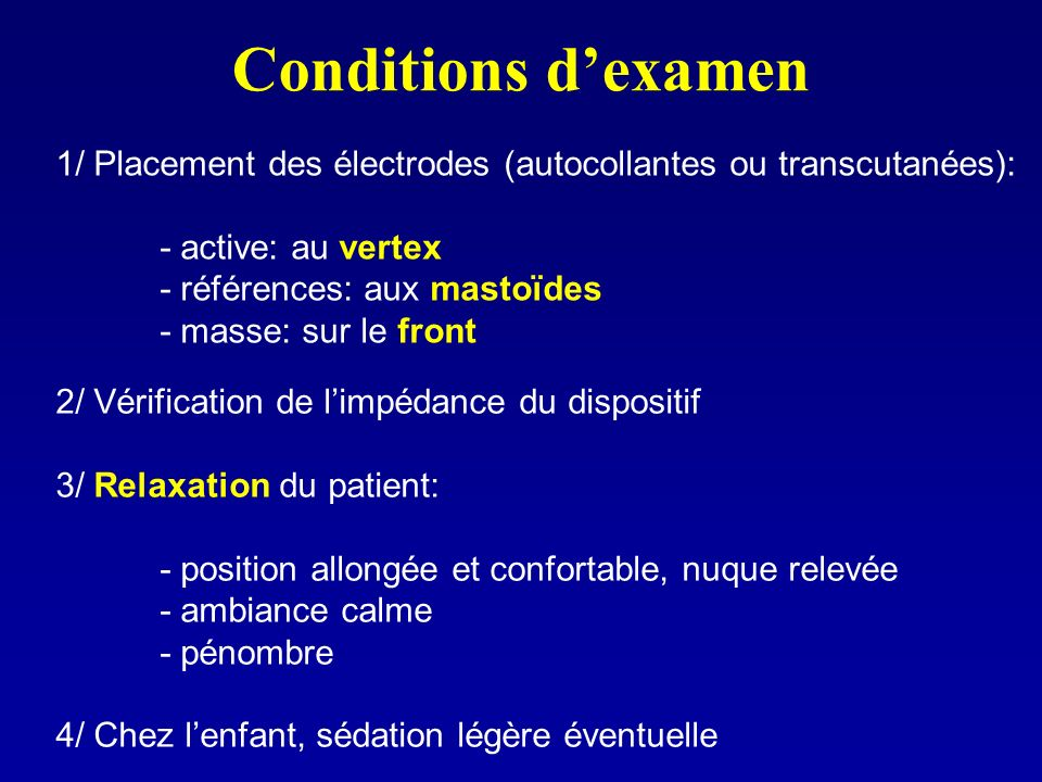 Conditions d'examen 1/ Placement des électrodes (autocollantes ou transcutanées): - active: au vertex.