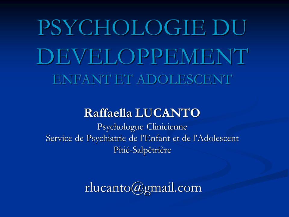 PSYCHOLOGIE DU DEVELOPPEMENT ENFANT ET ADOLESCENT Raffaella LUCANTO Psychologue Clinicienne Service de Psychiatrie de l'Enfant et de l'Adolescent Pitié-Salpêtrière