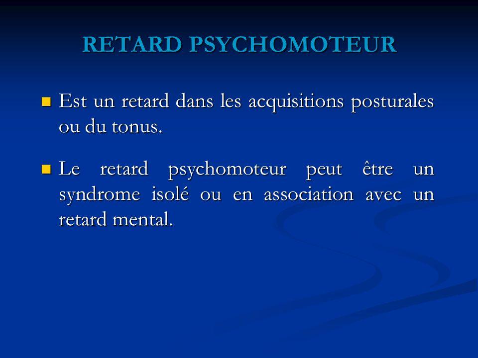 RETARD PSYCHOMOTEUR Est un retard dans les acquisitions posturales ou du tonus.