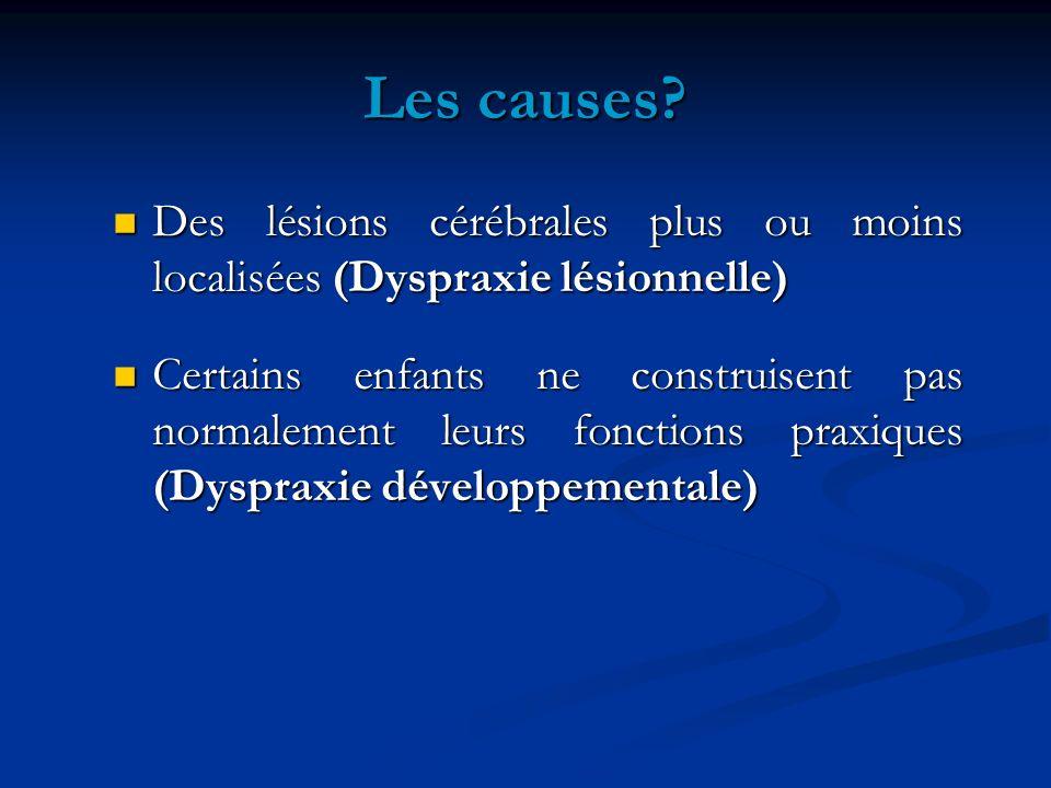 Les causes Des lésions cérébrales plus ou moins localisées (Dyspraxie lésionnelle)
