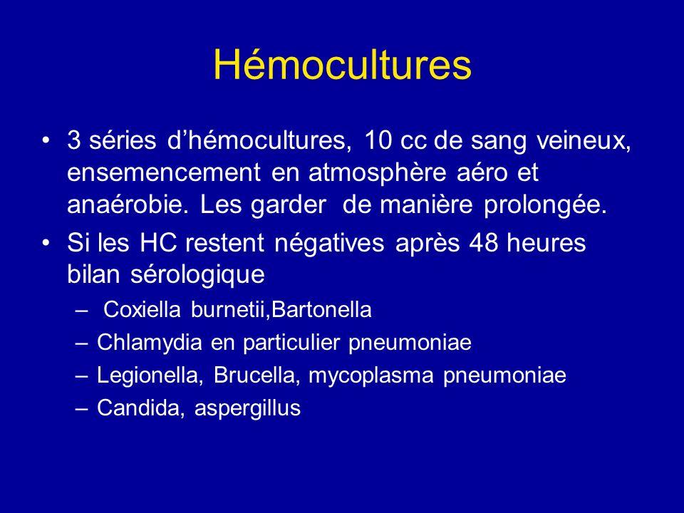 Hémocultures 3 séries d'hémocultures, 10 cc de sang veineux, ensemencement en atmosphère aéro et anaérobie. Les garder de manière prolongée.