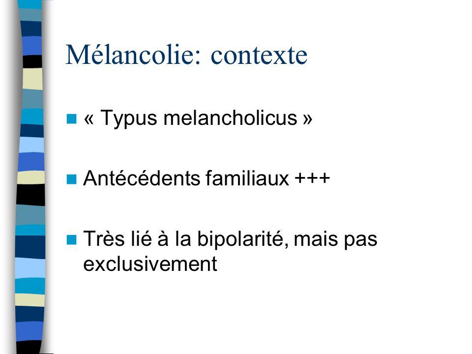 Mélancolie: contexte « Typus melancholicus » Antécédents familiaux +++