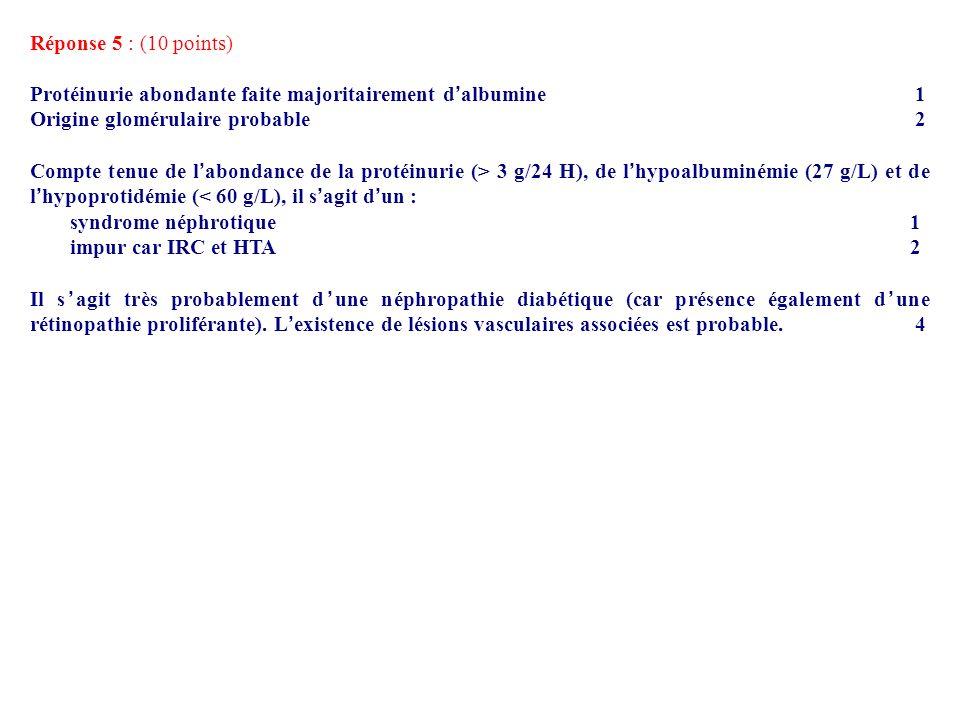 Réponse 5 : (10 points) Protéinurie abondante faite majoritairement d'albumine 1. Origine glomérulaire probable 2.