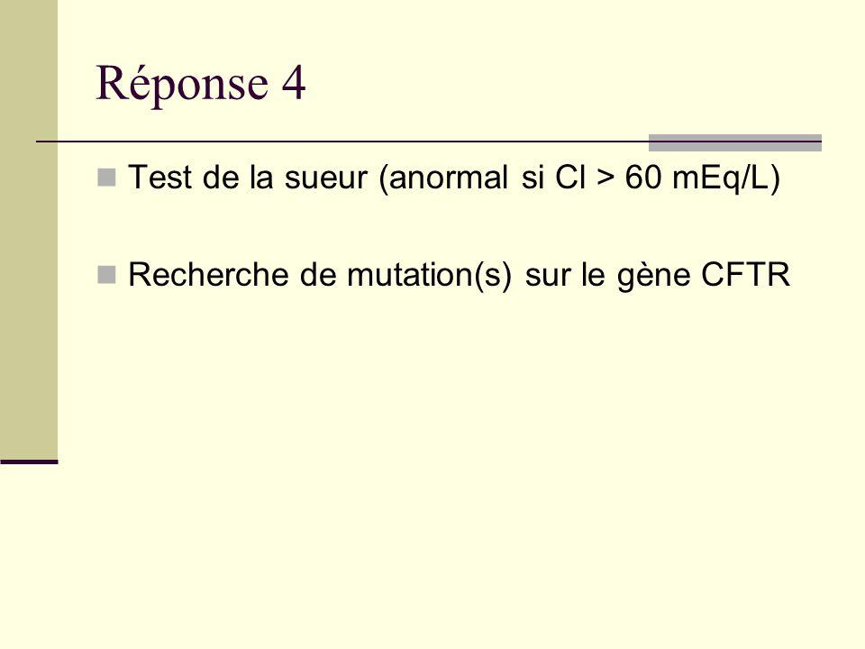 Réponse 4 Test de la sueur (anormal si Cl > 60 mEq/L)