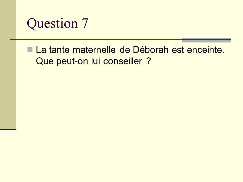 Question 7 La tante maternelle de Déborah est enceinte. Que peut-on lui conseiller