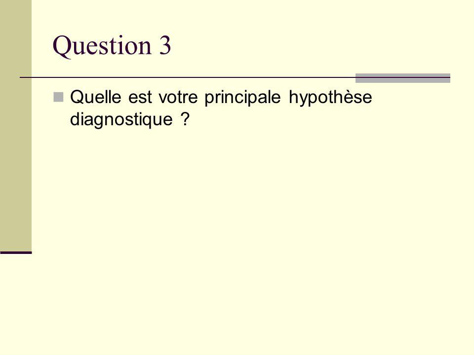 Question 3 Quelle est votre principale hypothèse diagnostique