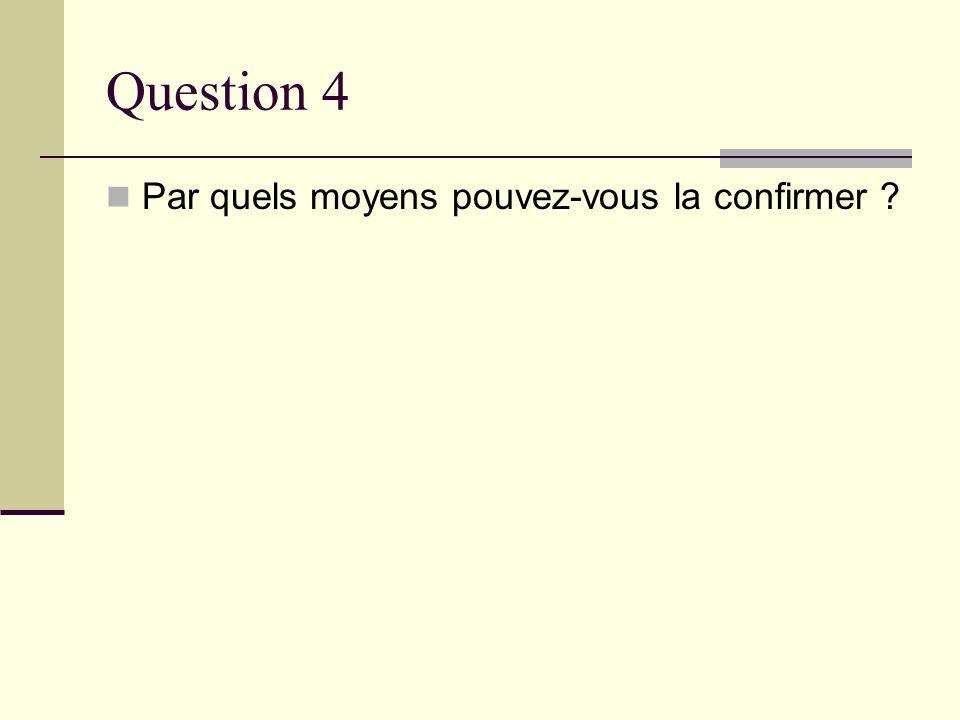Question 4 Par quels moyens pouvez-vous la confirmer