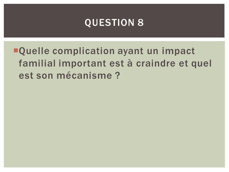 QUESTION 8 Quelle complication ayant un impact familial important est à craindre et quel est son mécanisme