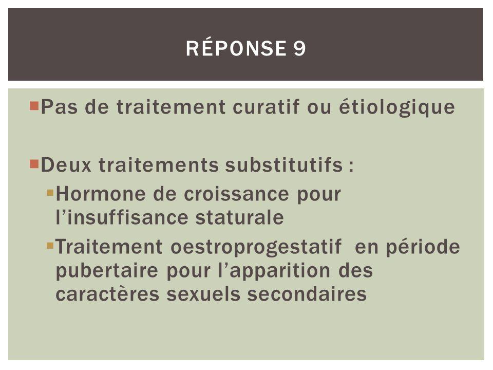 RÉPONSE 9 Pas de traitement curatif ou étiologique. Deux traitements substitutifs : Hormone de croissance pour l'insuffisance staturale.