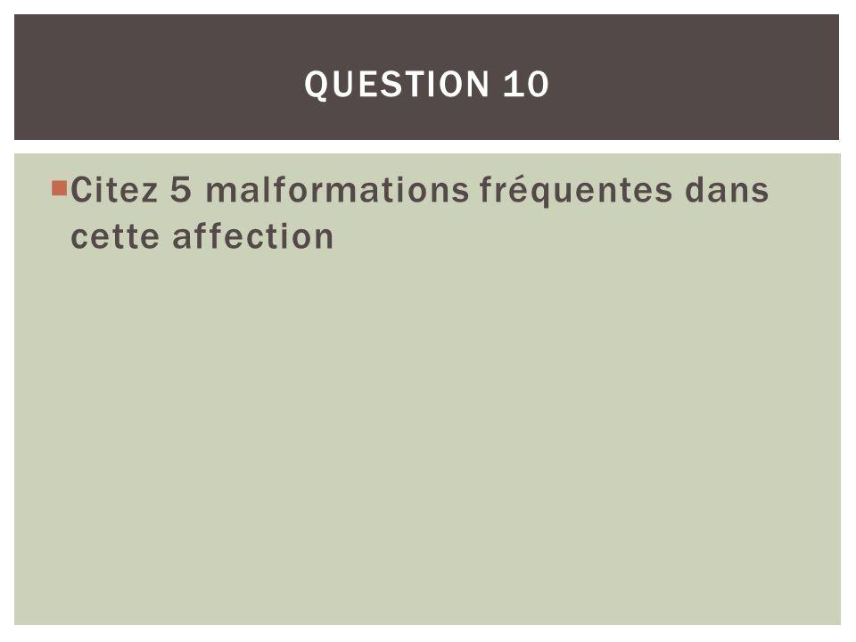 QUESTION 10 Citez 5 malformations fréquentes dans cette affection
