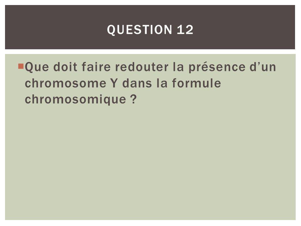 QUESTION 12 Que doit faire redouter la présence d'un chromosome Y dans la formule chromosomique