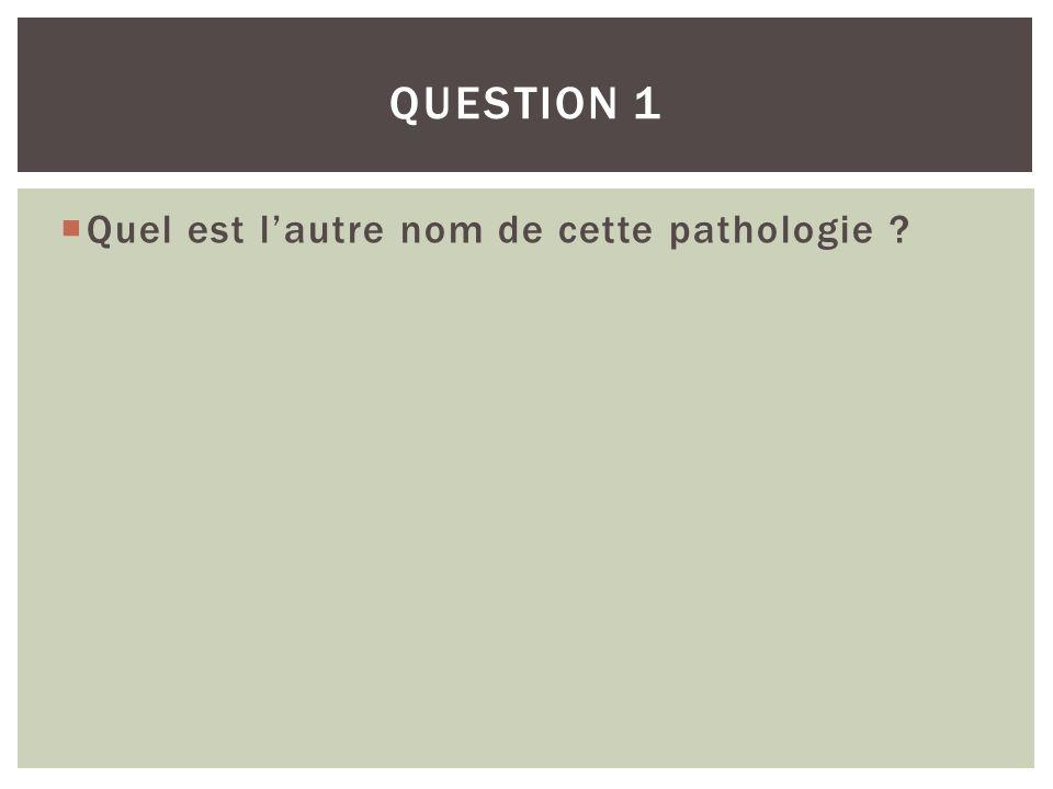Question 1 Quel est l'autre nom de cette pathologie
