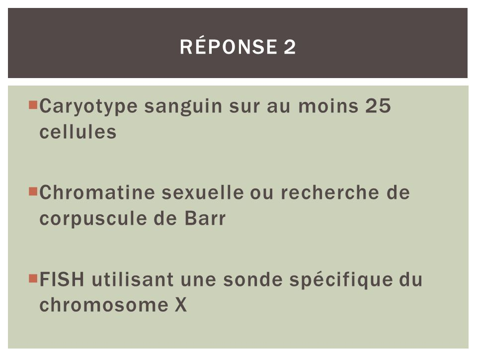 Réponse 2 Caryotype sanguin sur au moins 25 cellules. Chromatine sexuelle ou recherche de corpuscule de Barr.