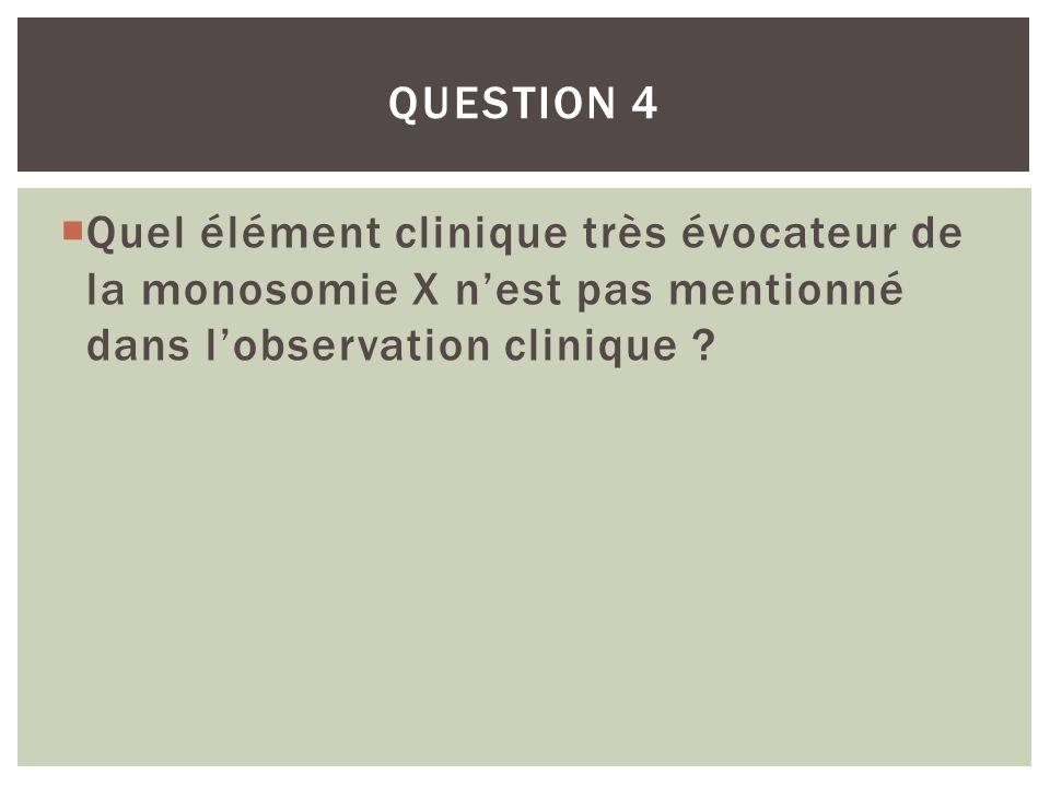 Question 4 Quel élément clinique très évocateur de la monosomie X n'est pas mentionné dans l'observation clinique