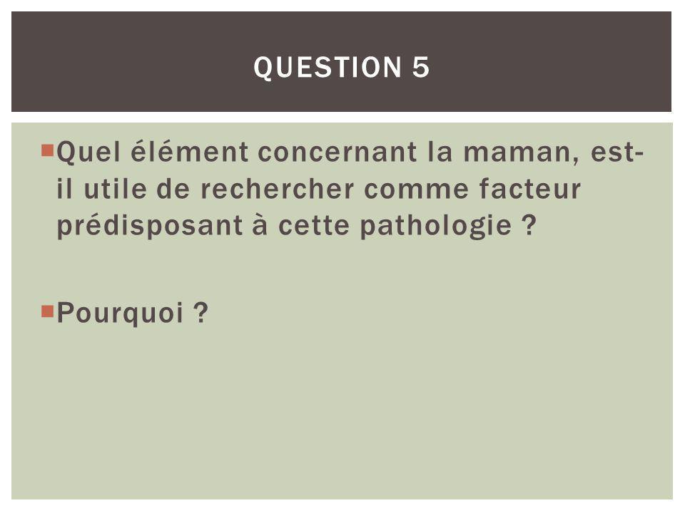 Question 5 Quel élément concernant la maman, est-il utile de rechercher comme facteur prédisposant à cette pathologie