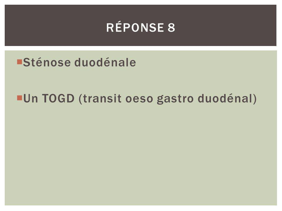 Réponse 8 Sténose duodénale Un TOGD (transit oeso gastro duodénal)