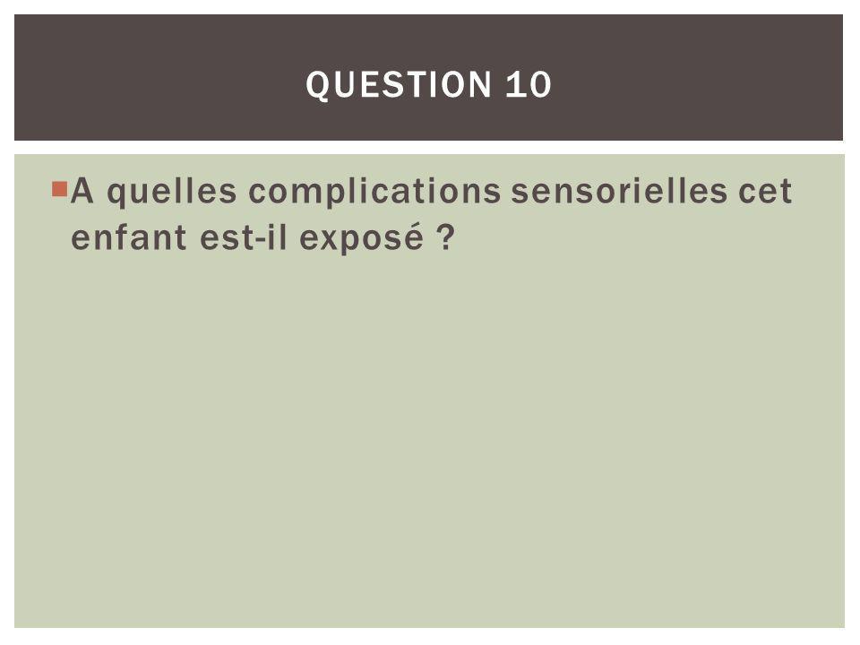 Question 10 A quelles complications sensorielles cet enfant est-il exposé