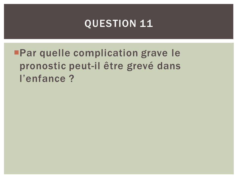 Question 11 Par quelle complication grave le pronostic peut-il être grevé dans l'enfance