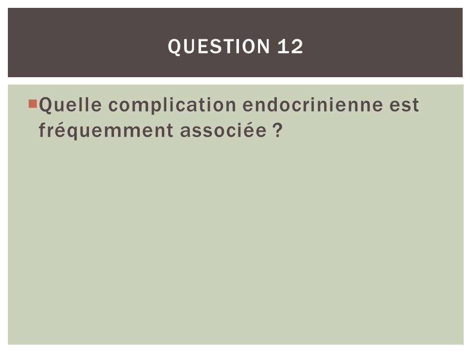 Question 12 Quelle complication endocrinienne est fréquemment associée