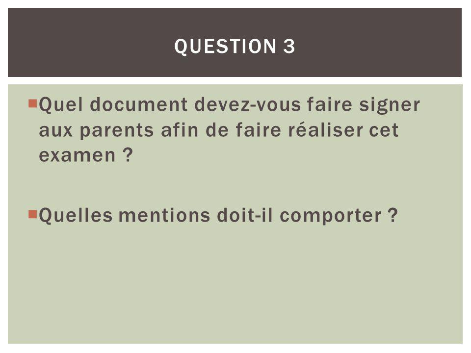 Question 3 Quel document devez-vous faire signer aux parents afin de faire réaliser cet examen .