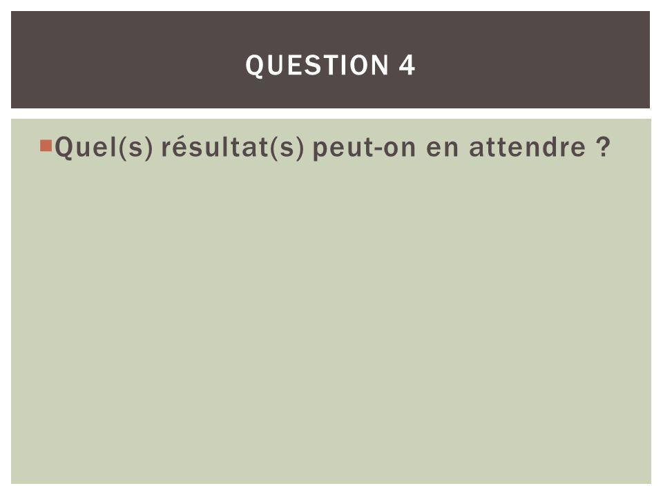 Question 4 Quel(s) résultat(s) peut-on en attendre