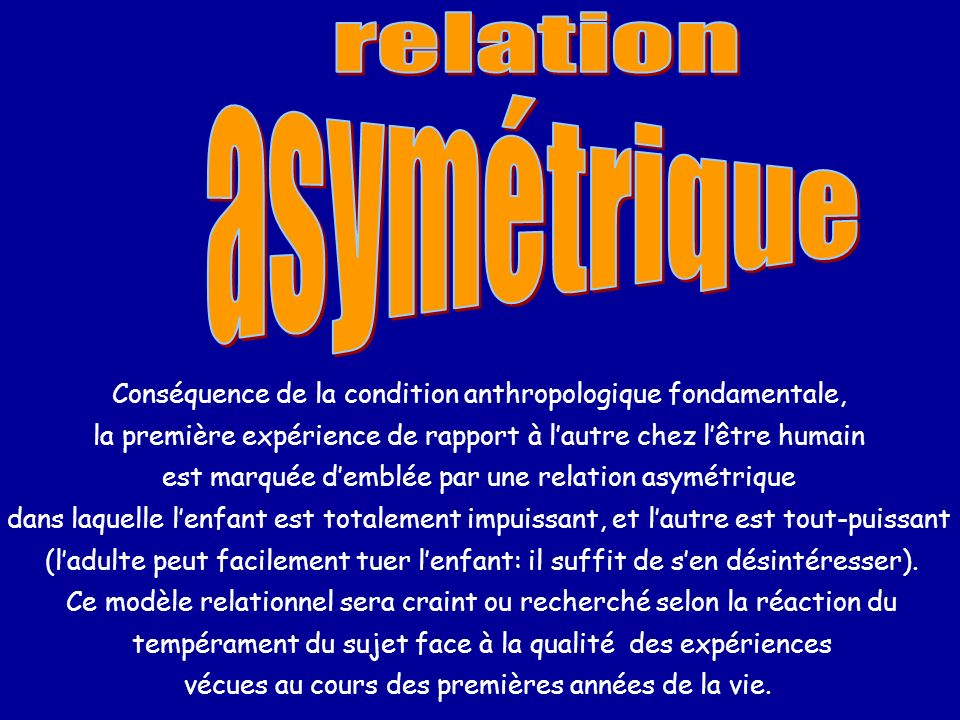 relation asymétrique. Conséquence de la condition anthropologique fondamentale, la première expérience de rapport à l'autre chez l'être humain.