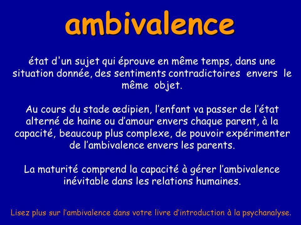 ambivalence état d un sujet qui éprouve en même temps, dans une situation donnée, des sentiments contradictoires envers le même objet.