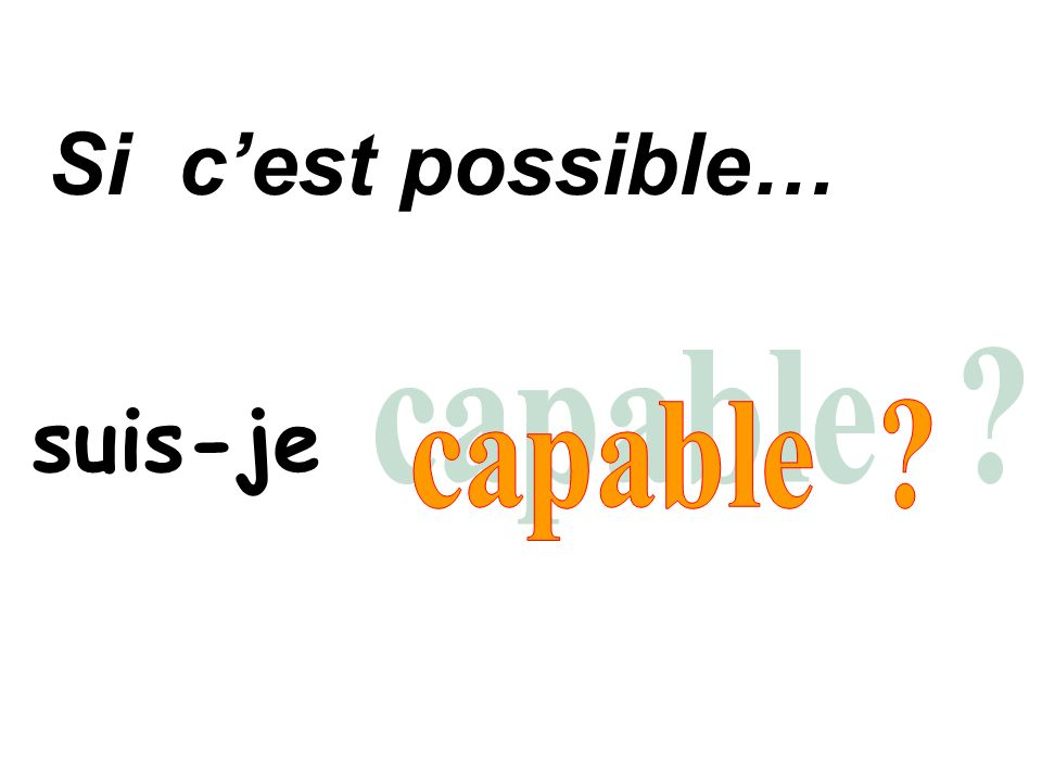 Si c'est possible… suis-je capable