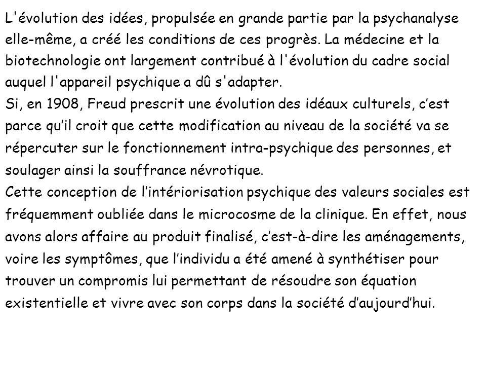 L évolution des idées, propulsée en grande partie par la psychanalyse elle-même, a créé les conditions de ces progrès. La médecine et la biotechnologie ont largement contribué à l évolution du cadre social auquel l appareil psychique a dû s adapter.