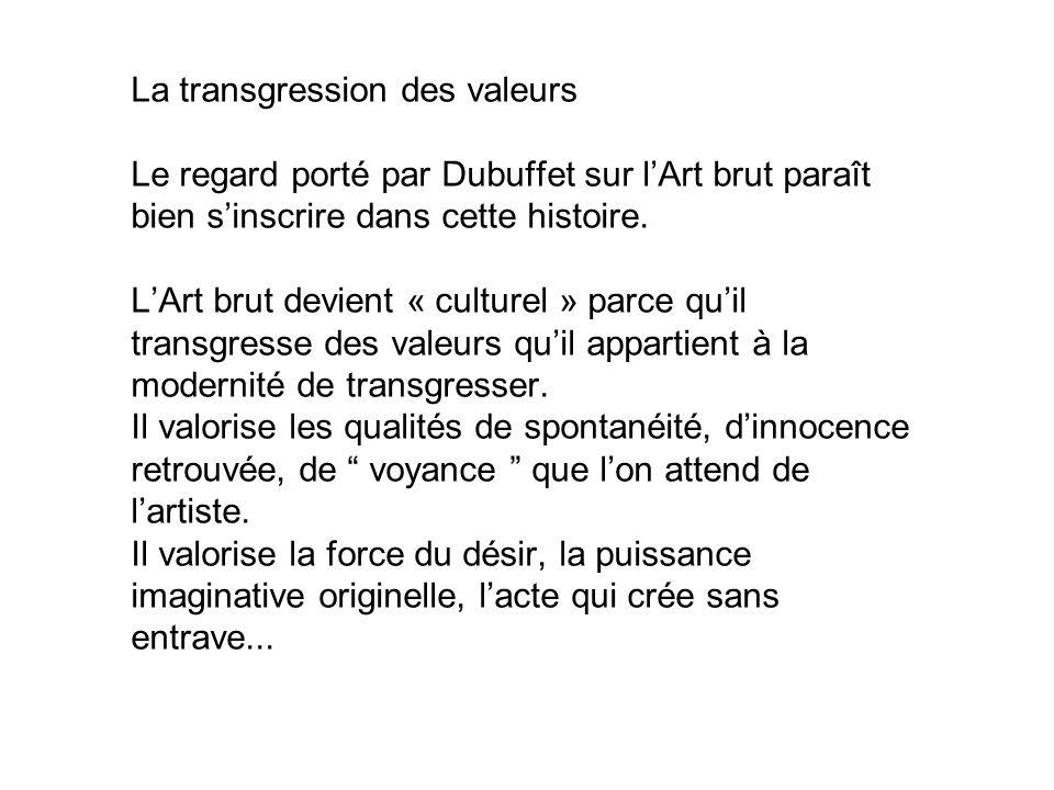 La transgression des valeurs Le regard porté par Dubuffet sur l'Art brut paraît bien s'inscrire dans cette histoire.