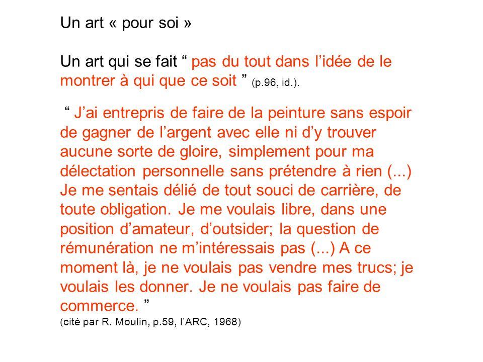 Un art « pour soi » Un art qui se fait pas du tout dans l'idée de le montrer à qui que ce soit (p.96, id.).