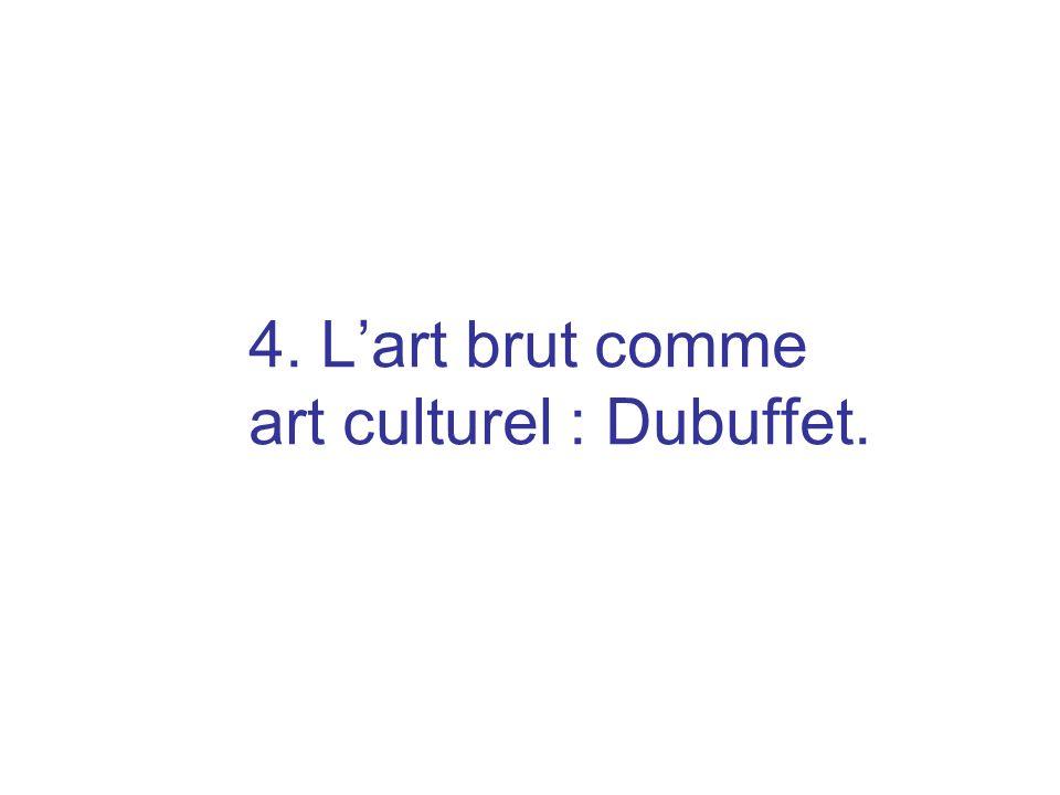 4. L'art brut comme art culturel : Dubuffet.