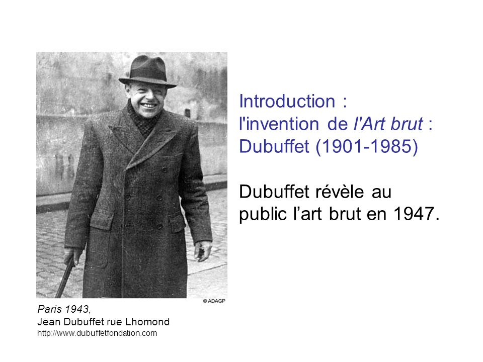 Introduction : l invention de l Art brut : Dubuffet (1901-1985) Dubuffet révèle au public l'art brut en 1947.