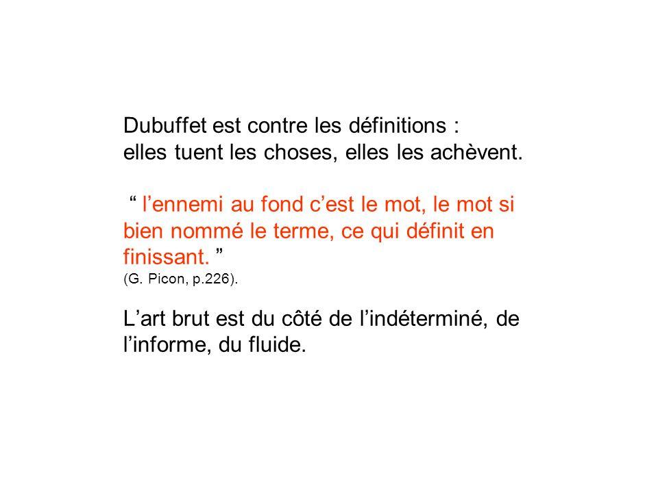 Dubuffet est contre les définitions : elles tuent les choses, elles les achèvent.