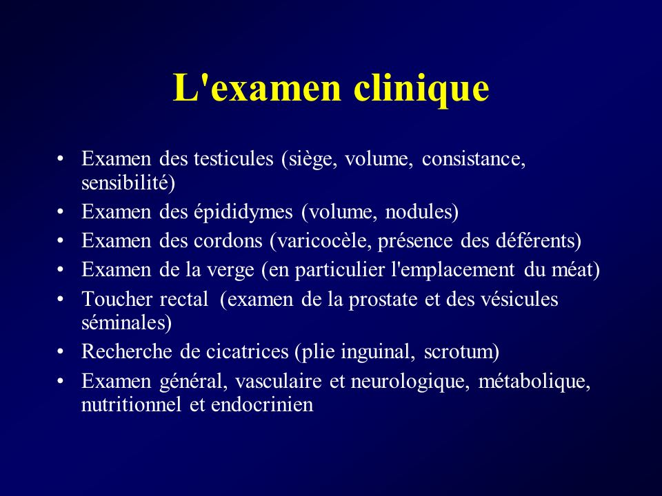 L examen cliniqueExamen des testicules (siège, volume, consistance, sensibilité) Examen des épididymes (volume, nodules)