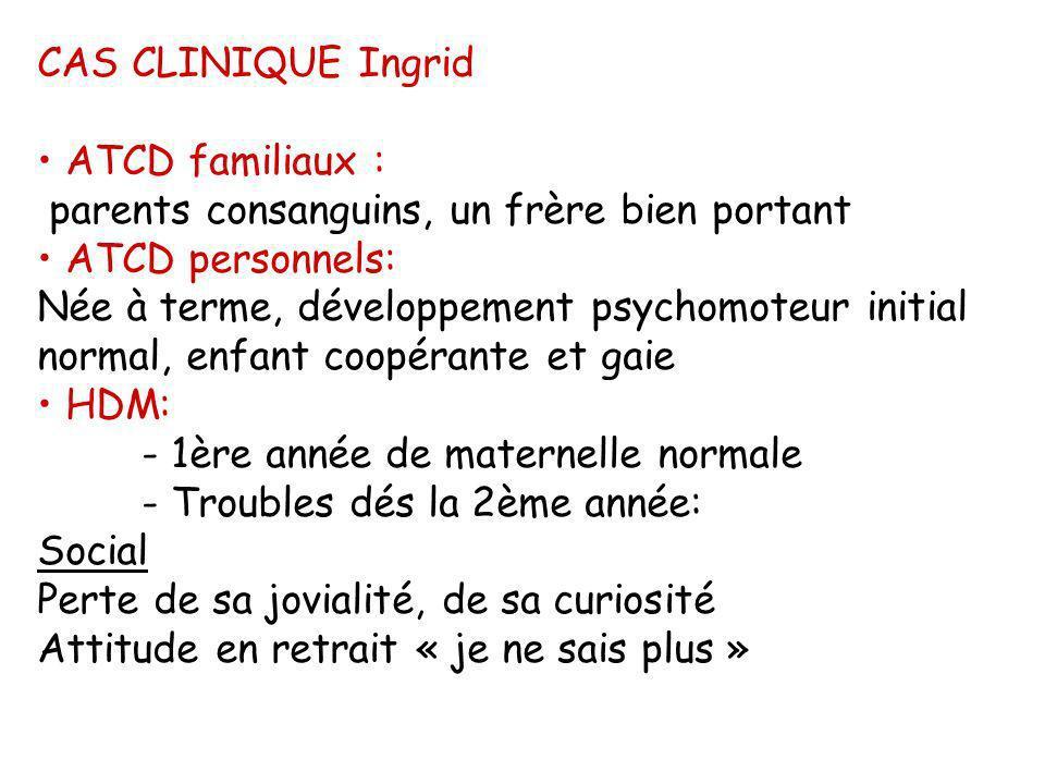 CAS CLINIQUE Ingrid ATCD familiaux : parents consanguins, un frère bien portant. ATCD personnels: