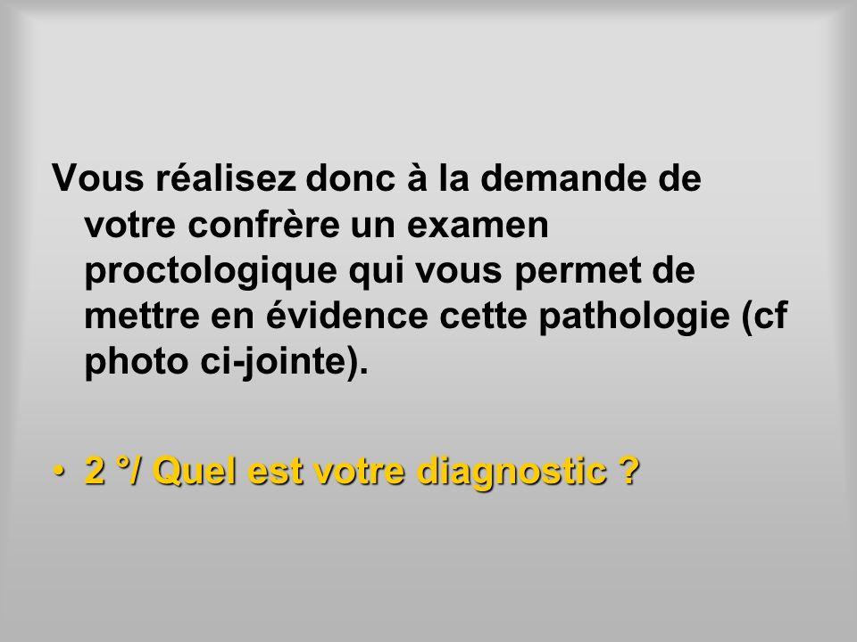 Vous réalisez donc à la demande de votre confrère un examen proctologique qui vous permet de mettre en évidence cette pathologie (cf photo ci-jointe).