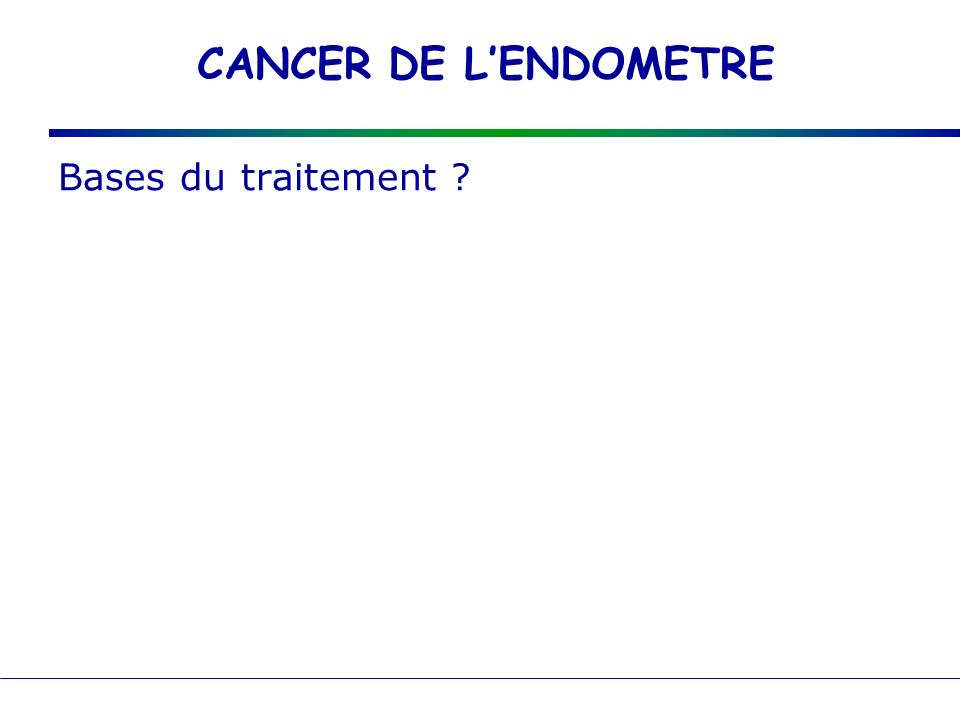 CANCER DE L'ENDOMETRE Bases du traitement