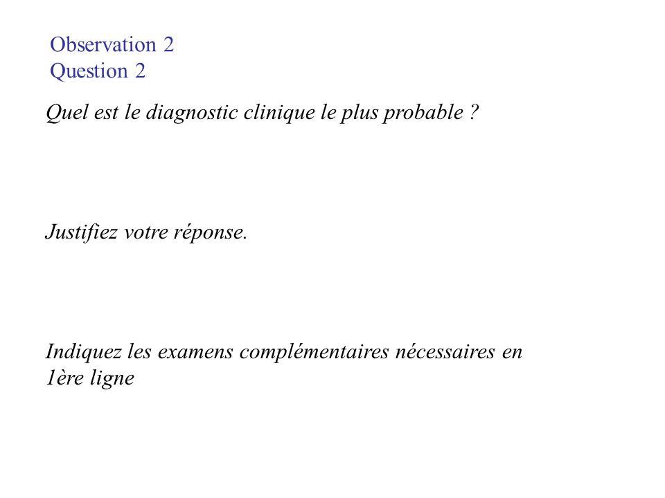 Observation 2 Question 2. Quel est le diagnostic clinique le plus probable Justifiez votre réponse.