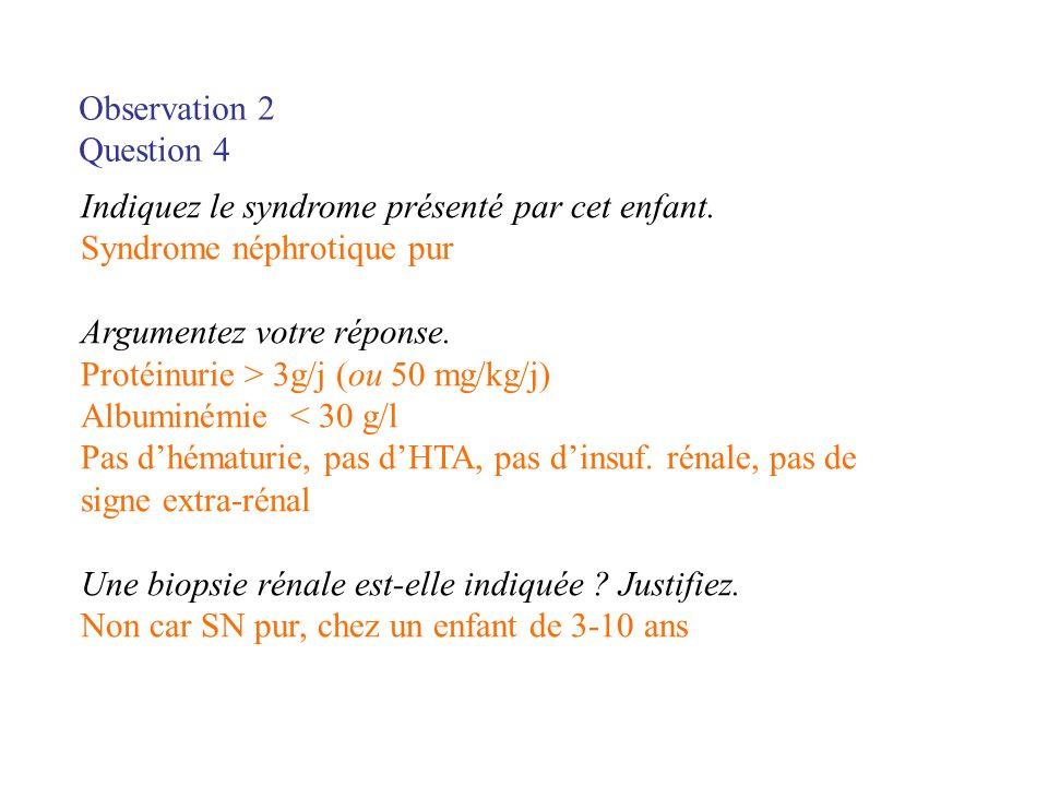 Observation 2 Question 4. Indiquez le syndrome présenté par cet enfant. Syndrome néphrotique pur.
