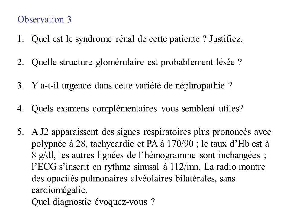 Observation 3 Quel est le syndrome rénal de cette patiente Justifiez. Quelle structure glomérulaire est probablement lésée