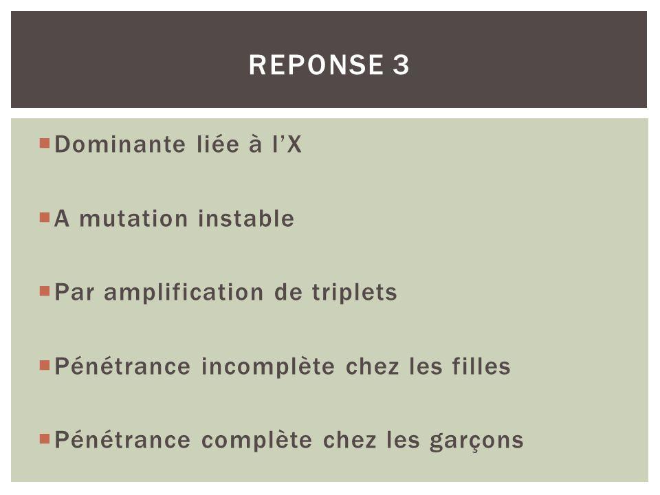 REPONSE 3 Dominante liée à l'X A mutation instable