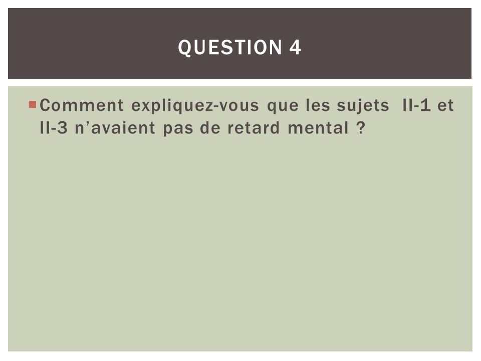 Question 4 Comment expliquez-vous que les sujets II-1 et II-3 n'avaient pas de retard mental