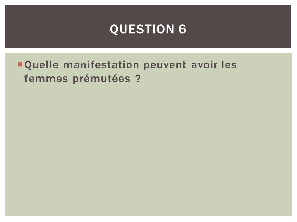 QUESTION 6 Quelle manifestation peuvent avoir les femmes prémutées