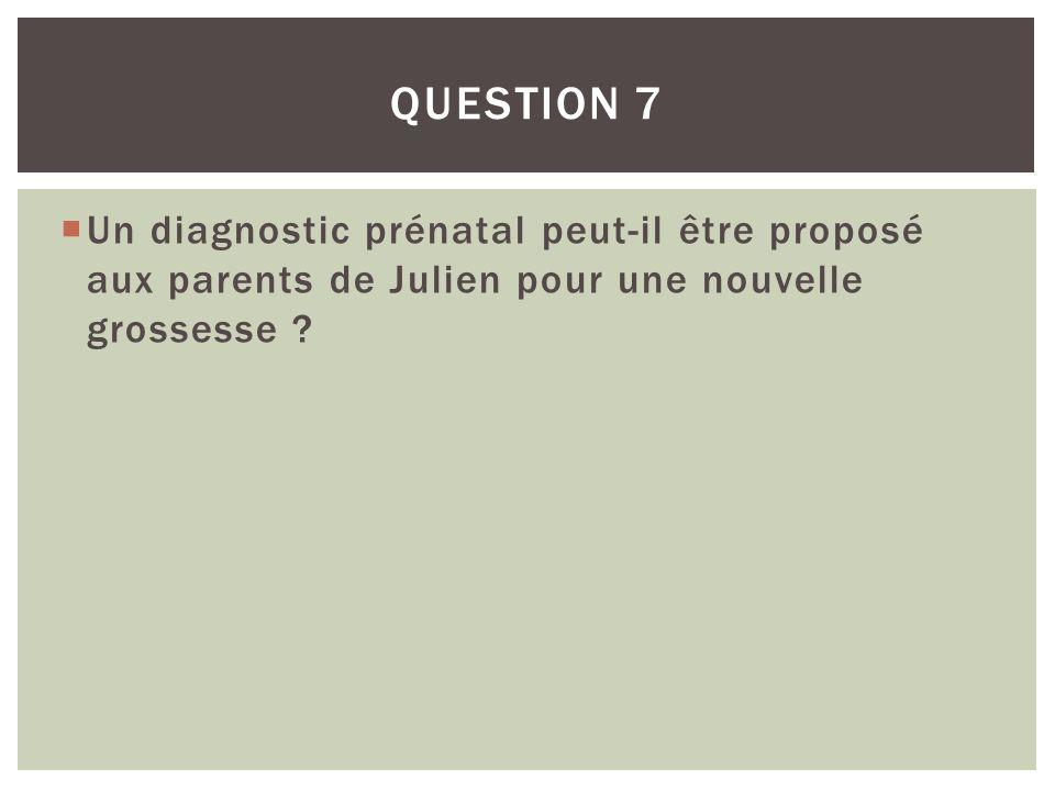 Question 7 Un diagnostic prénatal peut-il être proposé aux parents de Julien pour une nouvelle grossesse