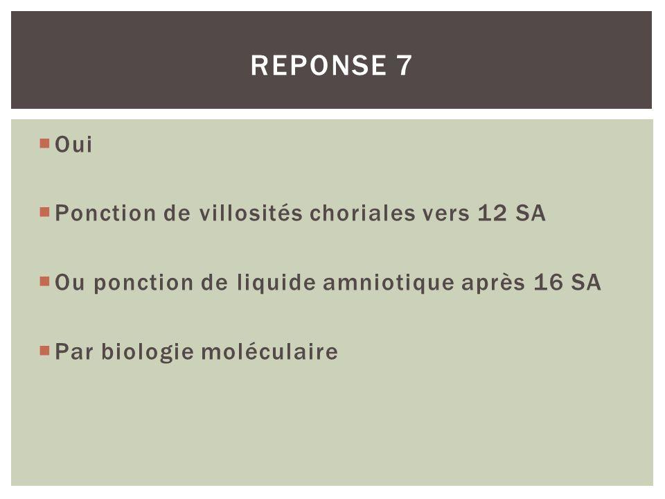 REPONSE 7 Oui Ponction de villosités choriales vers 12 SA