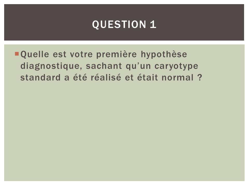 Question 1 Quelle est votre première hypothèse diagnostique, sachant qu'un caryotype standard a été réalisé et était normal