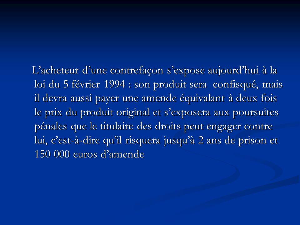 L'acheteur d'une contrefaçon s'expose aujourd'hui à la loi du 5 février 1994 : son produit sera confisqué, mais il devra aussi payer une amende équivalant à deux fois le prix du produit original et s'exposera aux poursuites pénales que le titulaire des droits peut engager contre lui, c'est-à-dire qu'il risquera jusqu'à 2 ans de prison et 150 000 euros d'amende