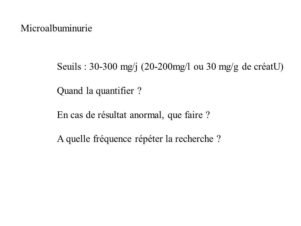 Microalbuminurie Seuils : 30-300 mg/j (20-200mg/l ou 30 mg/g de créatU) Quand la quantifier En cas de résultat anormal, que faire