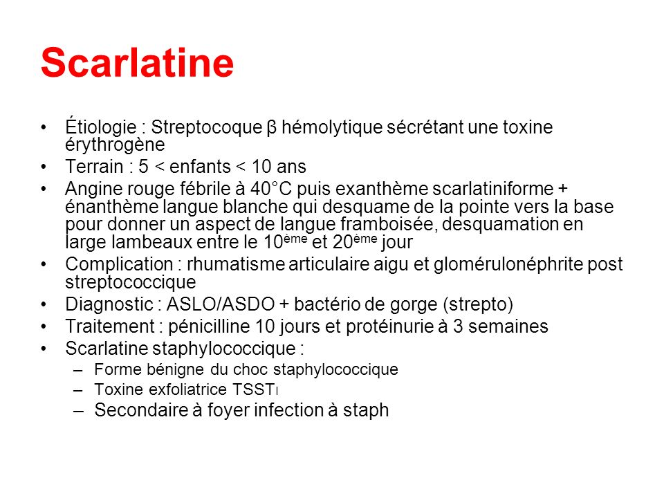 Scarlatine Étiologie : Streptocoque β hémolytique sécrétant une toxine érythrogène. Terrain : 5 < enfants < 10 ans.